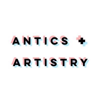 ANTICS + ARTISTRY